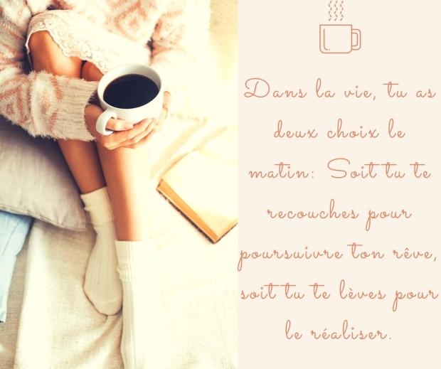 Dans la vie, tu as deux choix le matin_ Soit tu te recouches pour poursuivre ton rêve, soit tu te lève pour le réaliser.